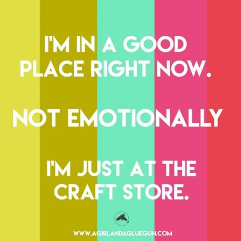 I'm in a good place right now. not emotionally I'm just at the craft store
